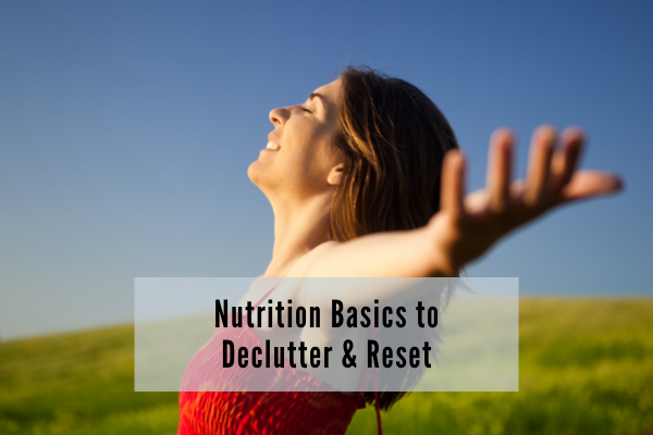 Nutrition basics to declutter and reset